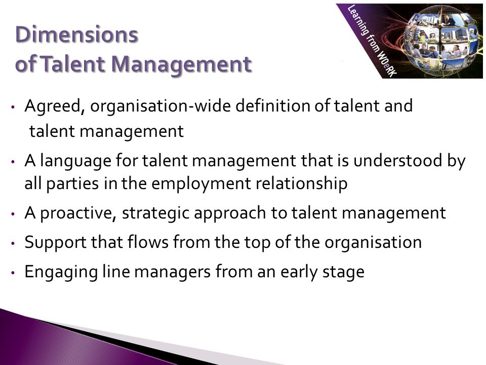 Agreed, organisation-wide definition of talent and talent management A language for talent management that is understood by all parties in the employment relationship A proactive, strategic approach to talent management Support that flows from the top of the organisation Engaging line managers from an early stage
