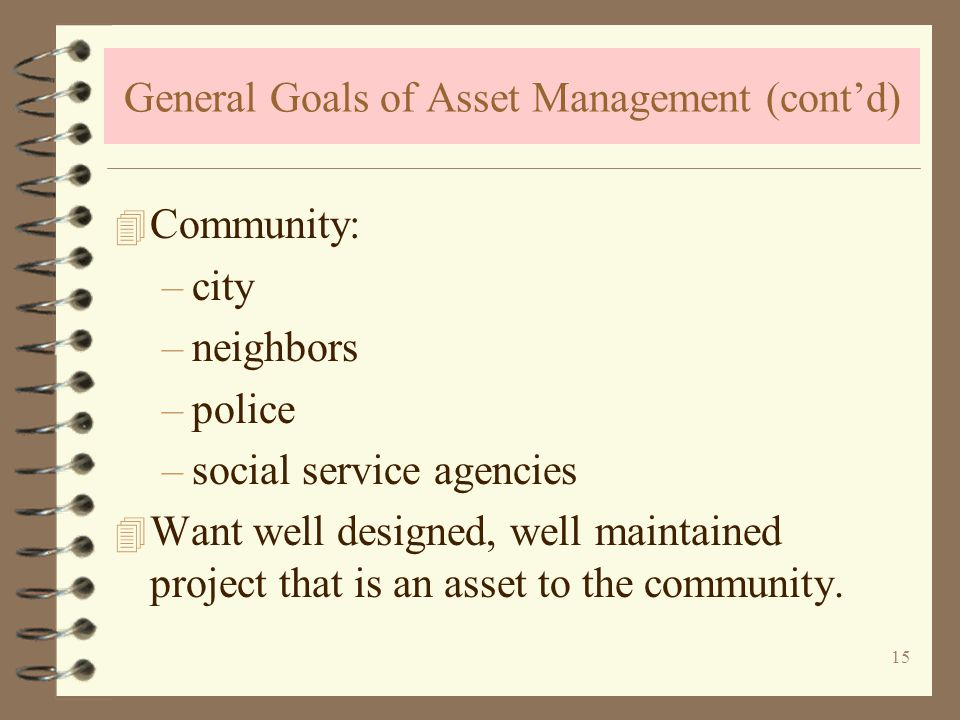 15 General Goals of Asset Management (contd) 4 Community: –city –neighbors –police –social service agencies 4 Want well designed, well maintained project that is an asset to the community.