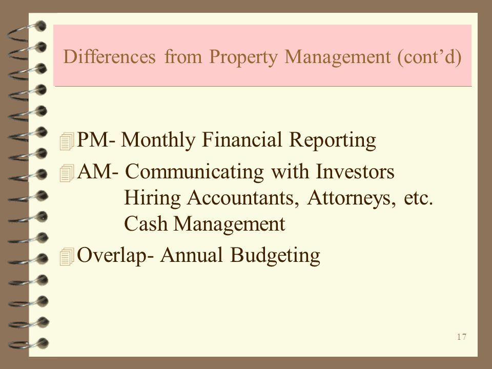17 Differences from Property Management (contd) 4 PM- Monthly Financial Reporting 4 AM- Communicating with Investors Hiring Accountants, Attorneys, etc.