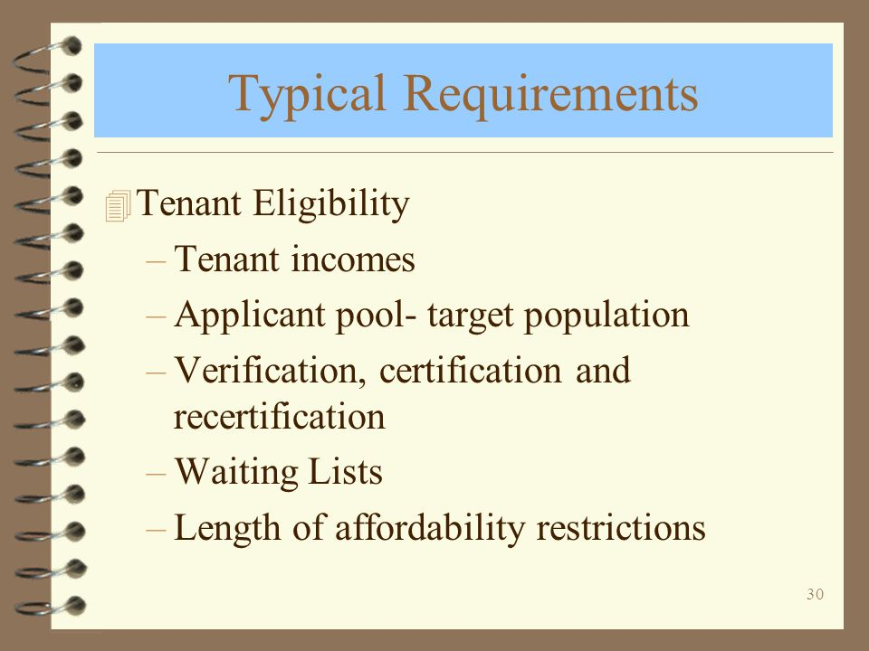 30 Typical Requirements 4 Tenant Eligibility –Tenant incomes –Applicant pool- target population –Verification, certification and recertification –Waiting Lists –Length of affordability restrictions
