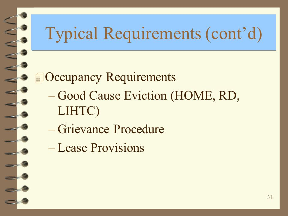 31 Typical Requirements (contd) 4 Occupancy Requirements –Good Cause Eviction (HOME, RD, LIHTC) –Grievance Procedure –Lease Provisions