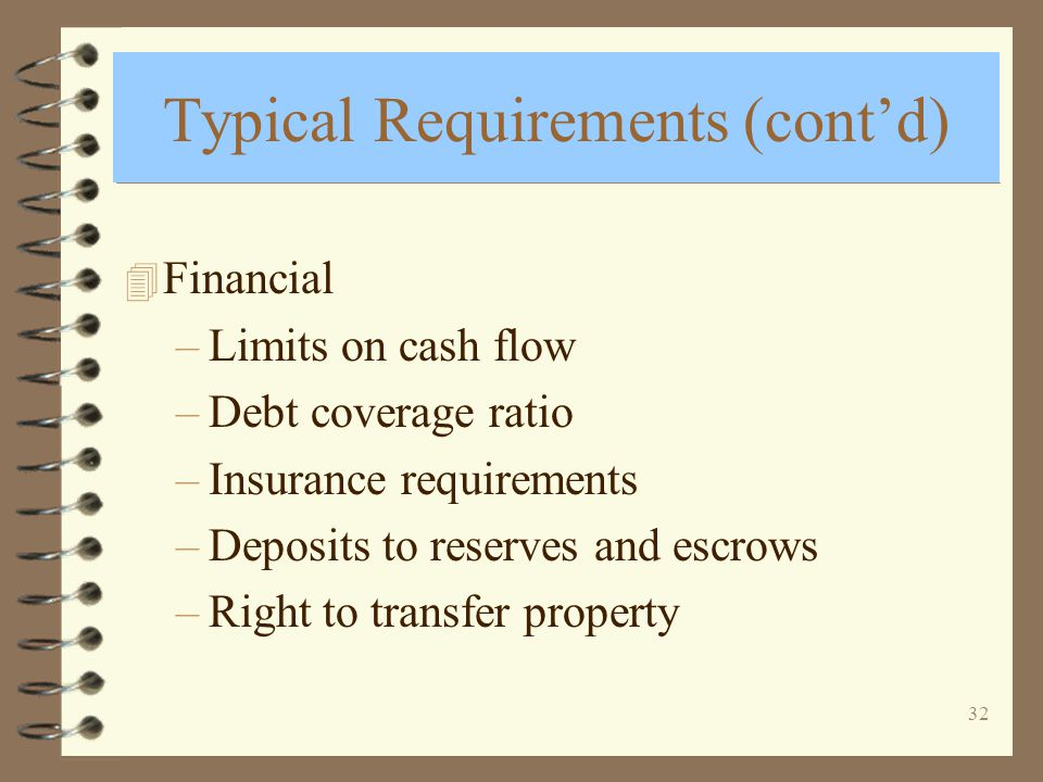 32 Typical Requirements (contd) 4 Financial –Limits on cash flow –Debt coverage ratio –Insurance requirements –Deposits to reserves and escrows –Right to transfer property