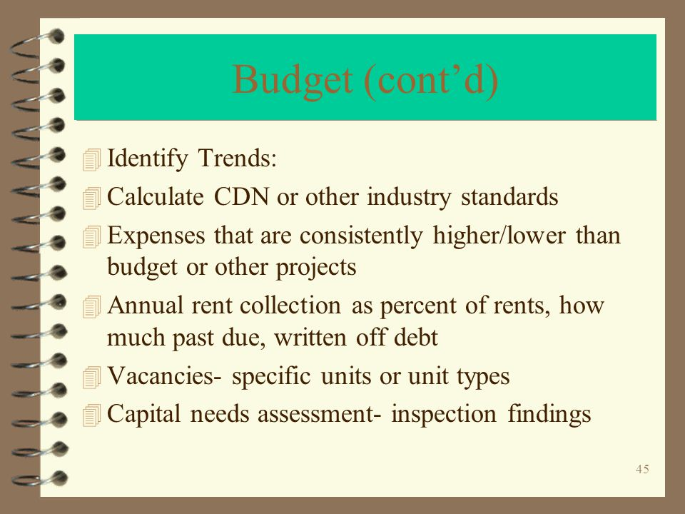 45 Budget (contd) 4 Identify Trends: 4 Calculate CDN or other industry standards 4 Expenses that are consistently higher/lower than budget or other projects 4 Annual rent collection as percent of rents, how much past due, written off debt 4 Vacancies- specific units or unit types 4 Capital needs assessment- inspection findings