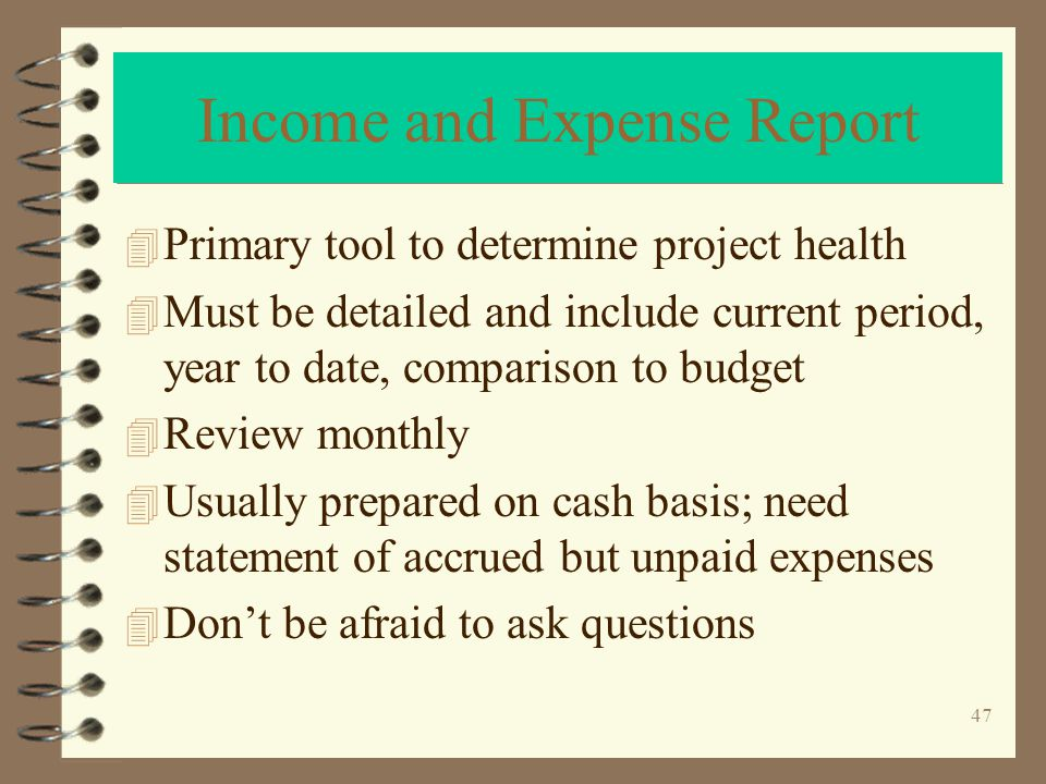 47 Income and Expense Report 4 Primary tool to determine project health 4 Must be detailed and include current period, year to date, comparison to budget 4 Review monthly 4 Usually prepared on cash basis; need statement of accrued but unpaid expenses 4 Dont be afraid to ask questions
