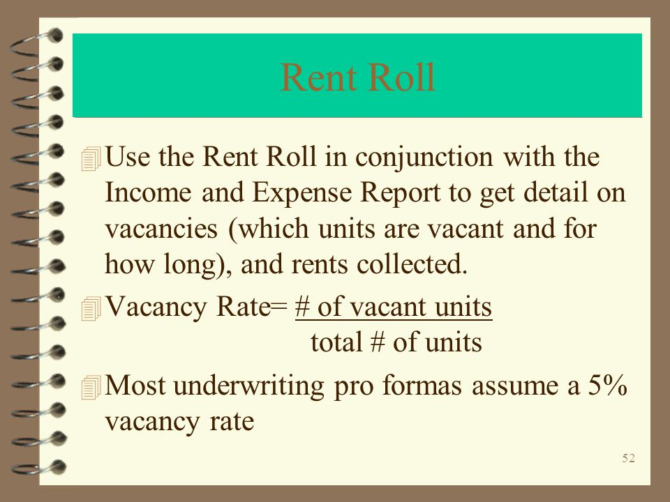 52 Rent Roll 4 Use the Rent Roll in conjunction with the Income and Expense Report to get detail on vacancies (which units are vacant and for how long), and rents collected.