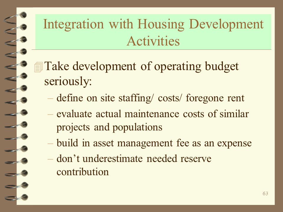 63 Integration with Housing Development Activities 4 Take development of operating budget seriously: –define on site staffing/ costs/ foregone rent –evaluate actual maintenance costs of similar projects and populations –build in asset management fee as an expense –dont underestimate needed reserve contribution