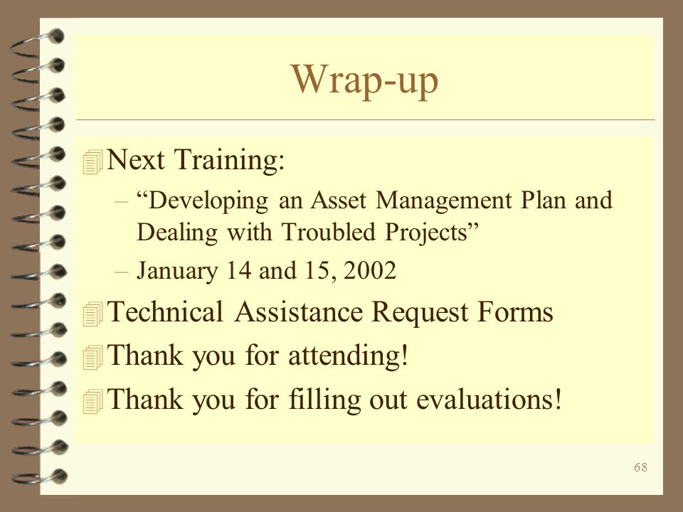 68 Wrap-up 4 Next Training: –Developing an Asset Management Plan and Dealing with Troubled Projects –January 14 and 15, Technical Assistance Request Forms 4 Thank you for attending.