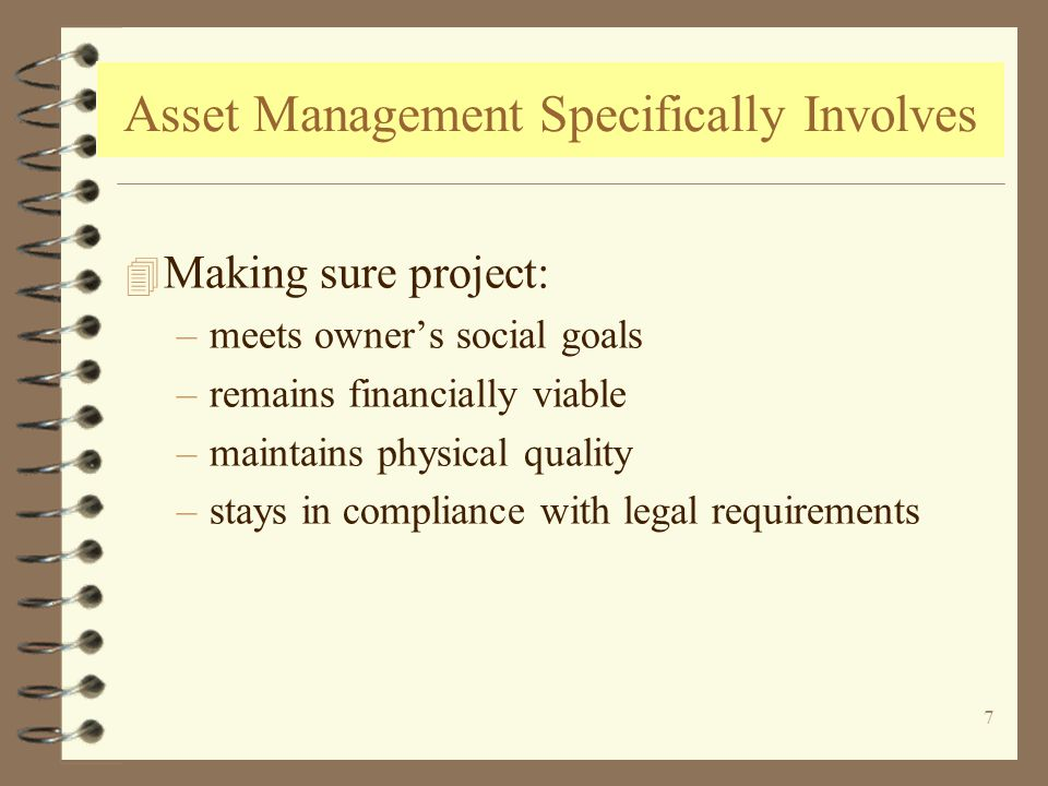 7 Asset Management Specifically Involves 4 Making sure project: –meets owners social goals –remains financially viable –maintains physical quality –stays in compliance with legal requirements