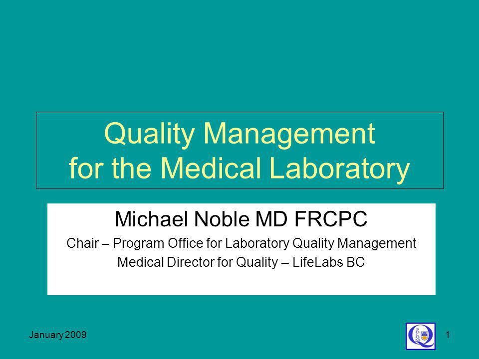January 20091 Quality Management for the Medical Laboratory Michael Noble MD FRCPC Chair – Program Office for Laboratory Quality Management Medical Di