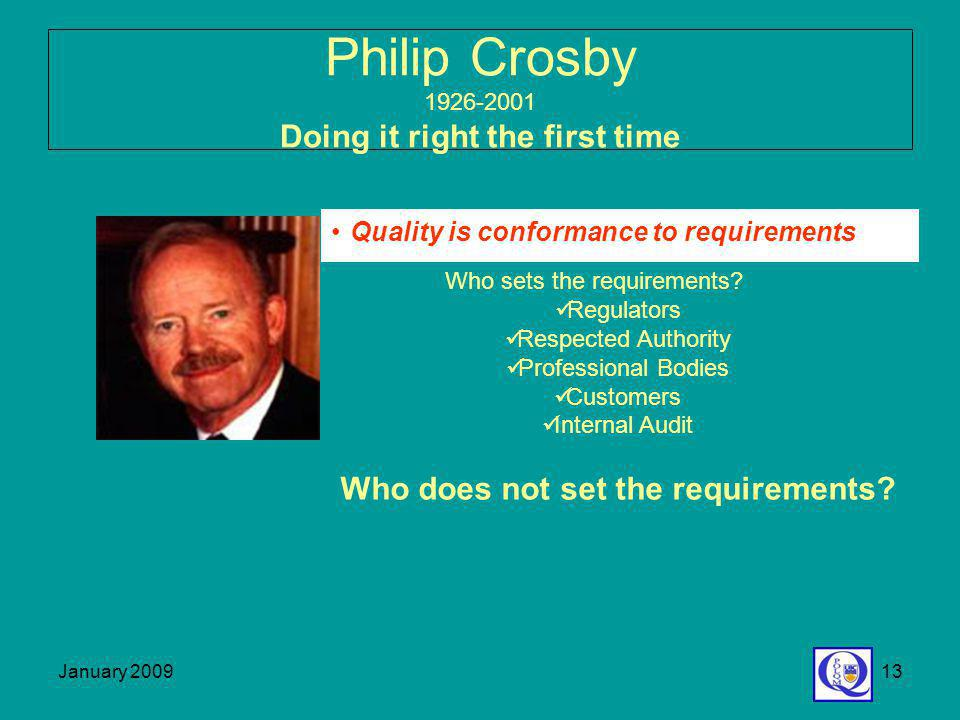 January 200913 Philip Crosby 1926-2001 Doing it right the first time Quality is conformance to requirements Who sets the requirements? Regulators Resp