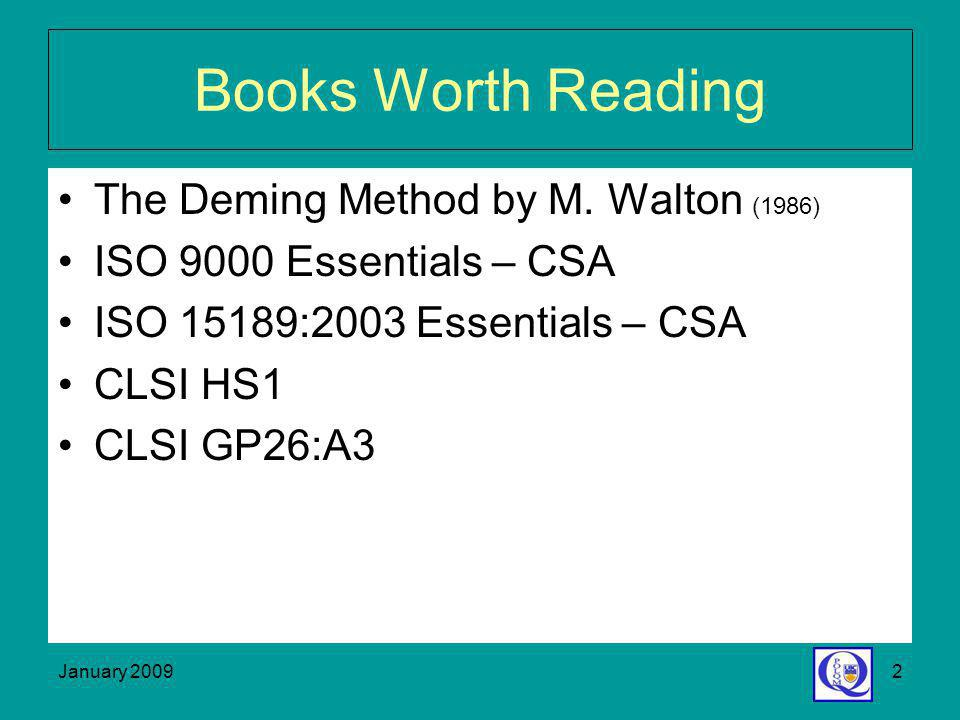 January 20092 Books Worth Reading The Deming Method by M. Walton (1986) ISO 9000 Essentials – CSA ISO 15189:2003 Essentials – CSA CLSI HS1 CLSI GP26:A