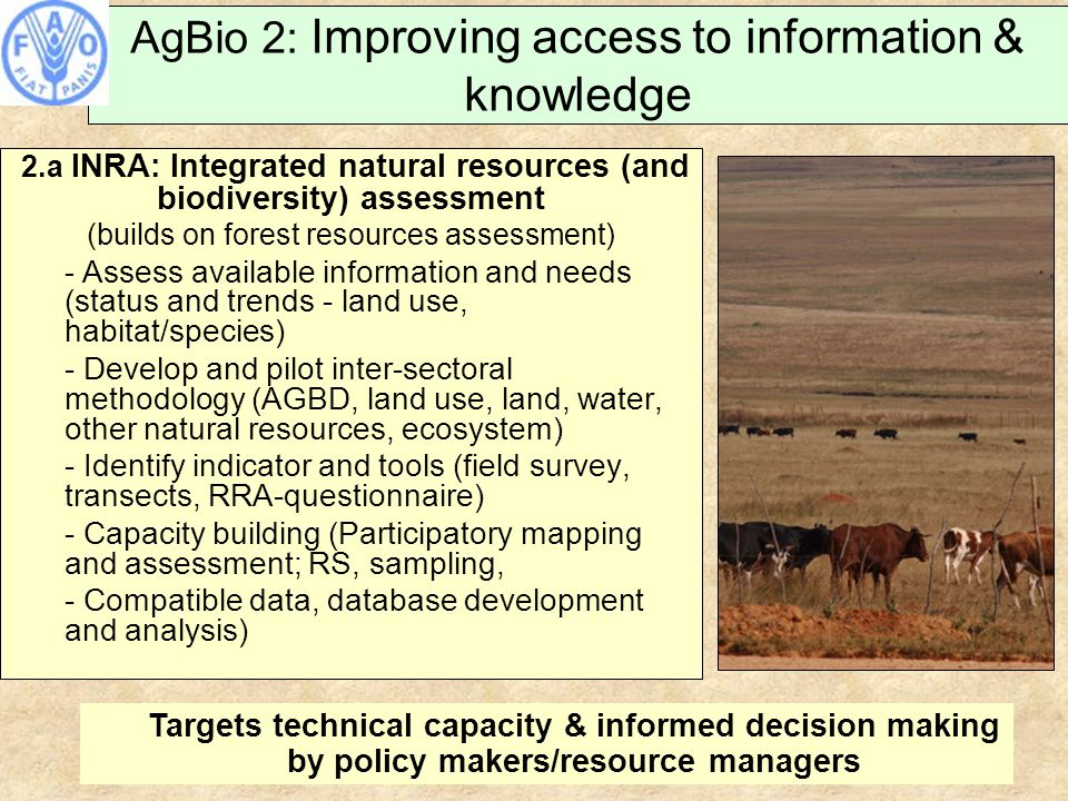 AgBio 2: Improving access to information & knowledge 2.a INRA: Integrated natural resources (and biodiversity) assessment (builds on forest resources assessment) - Assess available information and needs (status and trends - land use, habitat/species) - Develop and pilot inter-sectoral methodology (AGBD, land use, land, water, other natural resources, ecosystem) - Identify indicator and tools (field survey, transects, RRA-questionnaire) - Capacity building (Participatory mapping and assessment; RS, sampling, - Compatible data, database development and analysis) Targets technical capacity & informed decision making by policy makers/resource managers