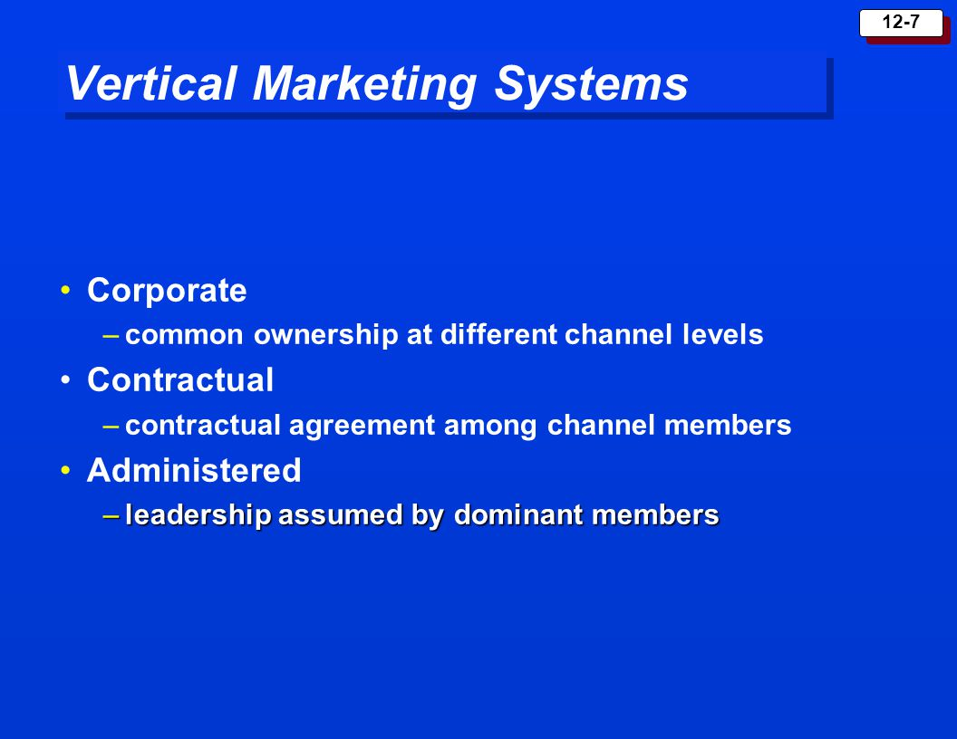 12-8 Innovations in Marketing Systems Horizontal Marketing System System Hybrid Marketing System System Two or more companies at one channel level join together to increase coverage Example:Banks in Grocery Stores A single firm sets up two or more marketing channels to increase coverage Example:Retailers, Catalogs, and Sales Force