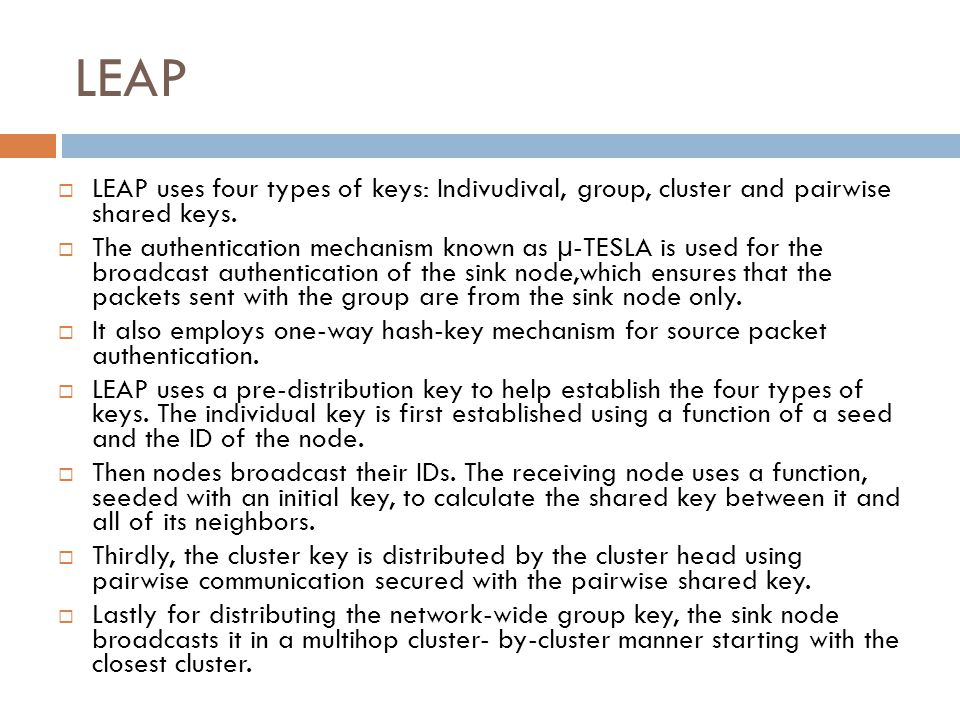 LEAP LEAP uses four types of keys: Indivudival, group, cluster and pairwise shared keys.