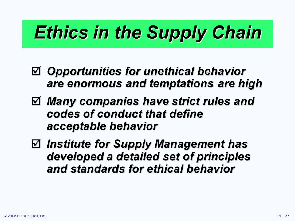 © 2006 Prentice Hall, Inc.11 – 23 Ethics in the Supply Chain Opportunities for unethical behavior are enormous and temptations are high Opportunities for unethical behavior are enormous and temptations are high Many companies have strict rules and codes of conduct that define acceptable behavior Many companies have strict rules and codes of conduct that define acceptable behavior Institute for Supply Management has developed a detailed set of principles and standards for ethical behavior Institute for Supply Management has developed a detailed set of principles and standards for ethical behavior