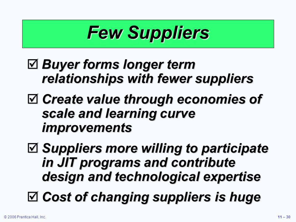 © 2006 Prentice Hall, Inc.11 – 30 Few Suppliers Buyer forms longer term relationships with fewer suppliers Buyer forms longer term relationships with fewer suppliers Create value through economies of scale and learning curve improvements Create value through economies of scale and learning curve improvements Suppliers more willing to participate in JIT programs and contribute design and technological expertise Suppliers more willing to participate in JIT programs and contribute design and technological expertise Cost of changing suppliers is huge Cost of changing suppliers is huge
