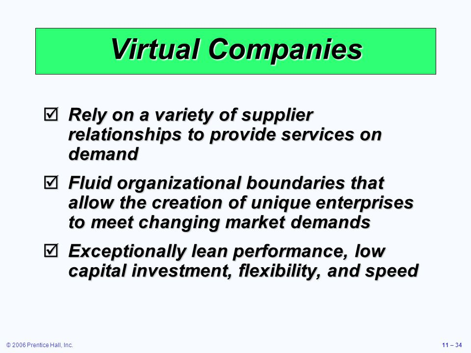 © 2006 Prentice Hall, Inc.11 – 34 Virtual Companies Rely on a variety of supplier relationships to provide services on demand Rely on a variety of supplier relationships to provide services on demand Fluid organizational boundaries that allow the creation of unique enterprises to meet changing market demands Fluid organizational boundaries that allow the creation of unique enterprises to meet changing market demands Exceptionally lean performance, low capital investment, flexibility, and speed Exceptionally lean performance, low capital investment, flexibility, and speed