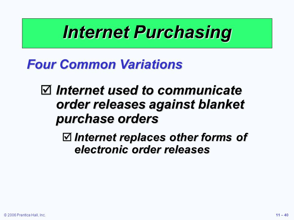 © 2006 Prentice Hall, Inc.11 – 40 Internet Purchasing Internet used to communicate order releases against blanket purchase orders Internet used to com