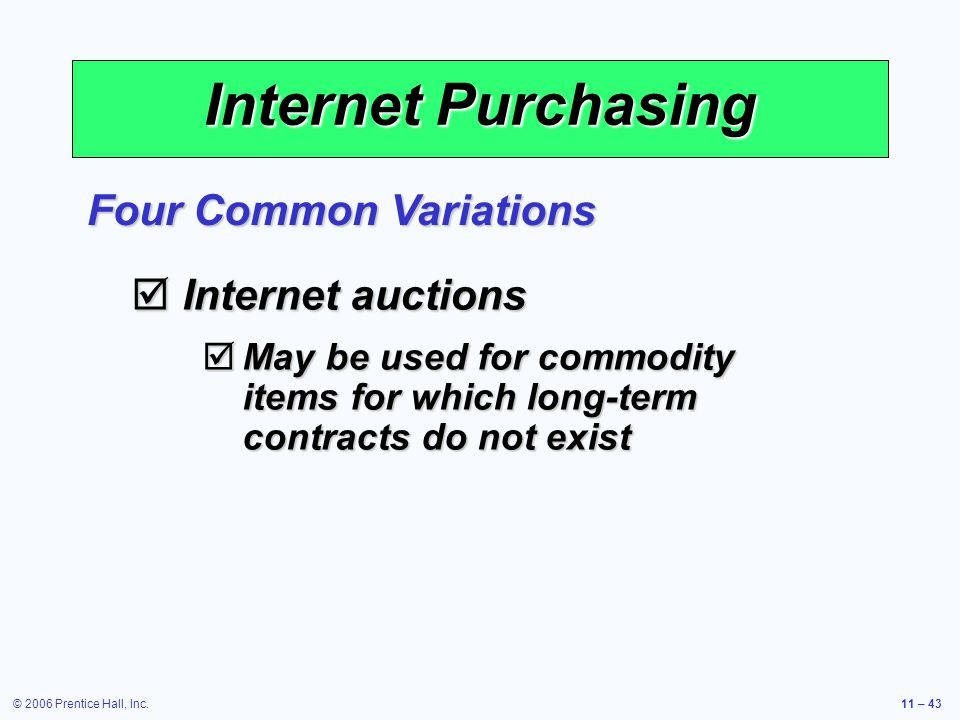 © 2006 Prentice Hall, Inc.11 – 43 Internet Purchasing Internet auctions Internet auctions May be used for commodity items for which long-term contract