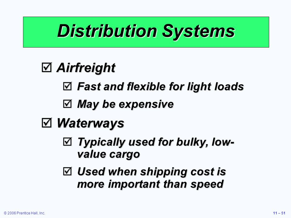 © 2006 Prentice Hall, Inc.11 – 51 Distribution Systems Airfreight Airfreight Fast and flexible for light loads Fast and flexible for light loads May be expensive May be expensive Waterways Waterways Typically used for bulky, low- value cargo Typically used for bulky, low- value cargo Used when shipping cost is more important than speed Used when shipping cost is more important than speed
