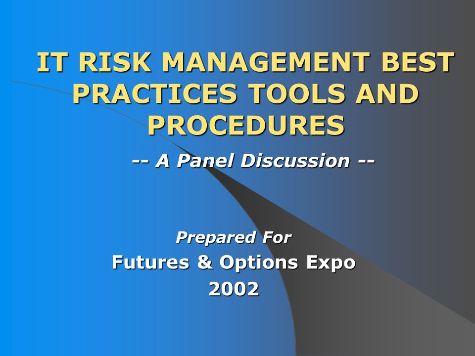AGENDA I.Introduction, Purpose and Organization of This Panel Discussion II.About Our Panelists III.What Are IT Risk Management Best Practices Tools And Procedures.