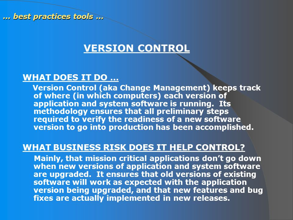 … best practices tools … WHAT DOES IT DO … Version Control (aka Change Management) keeps track of where (in which computers) each version of applicati