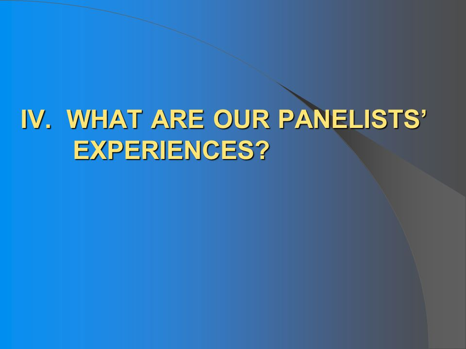 IV. WHAT ARE OUR PANELISTS EXPERIENCES?