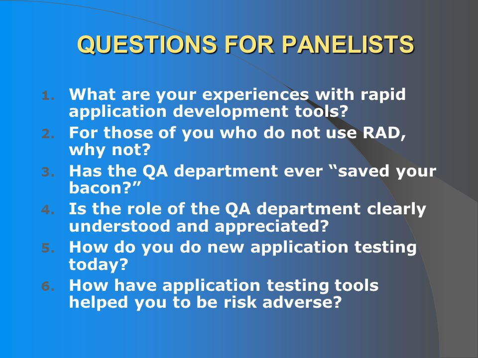 QUESTIONS FOR PANELISTS 1. What are your experiences with rapid application development tools? 2. For those of you who do not use RAD, why not? 3. Has