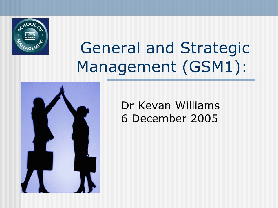 General and Strategic Management (GSM1): Dr Kevan Williams 6 December 2005