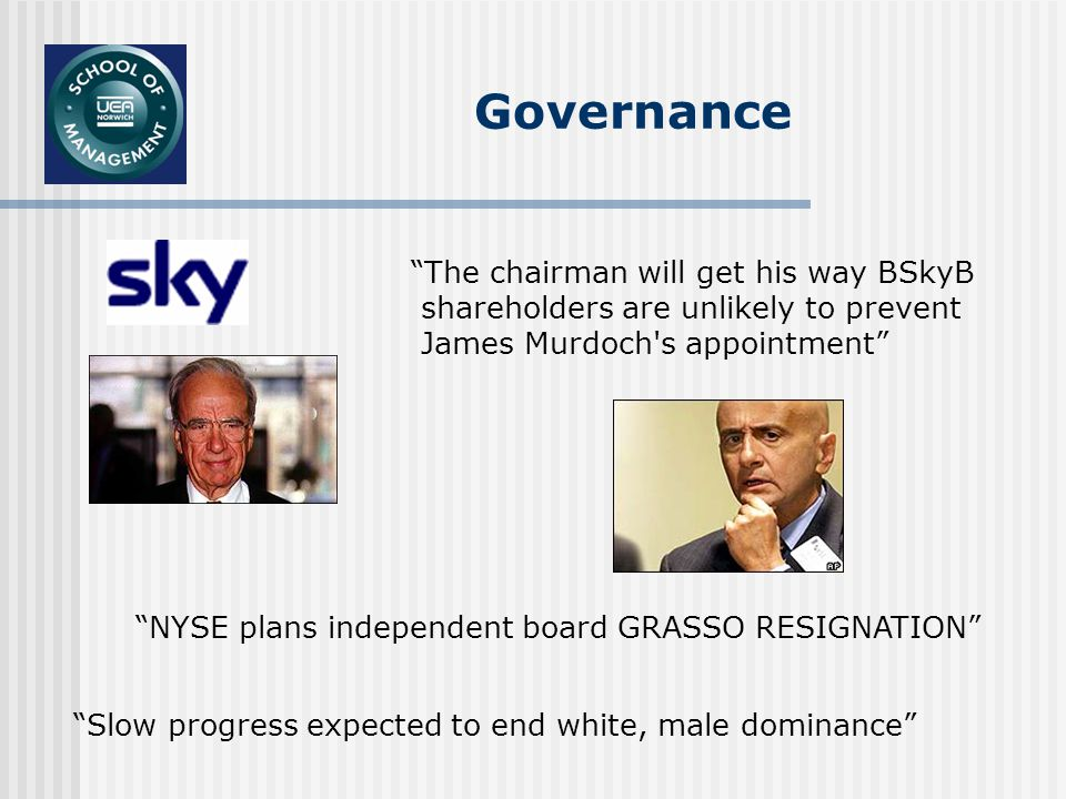 Governance The chairman will get his way BSkyB shareholders are unlikely to prevent James Murdoch s appointment Slow progress expected to end white, male dominance NYSE plans independent board GRASSO RESIGNATION