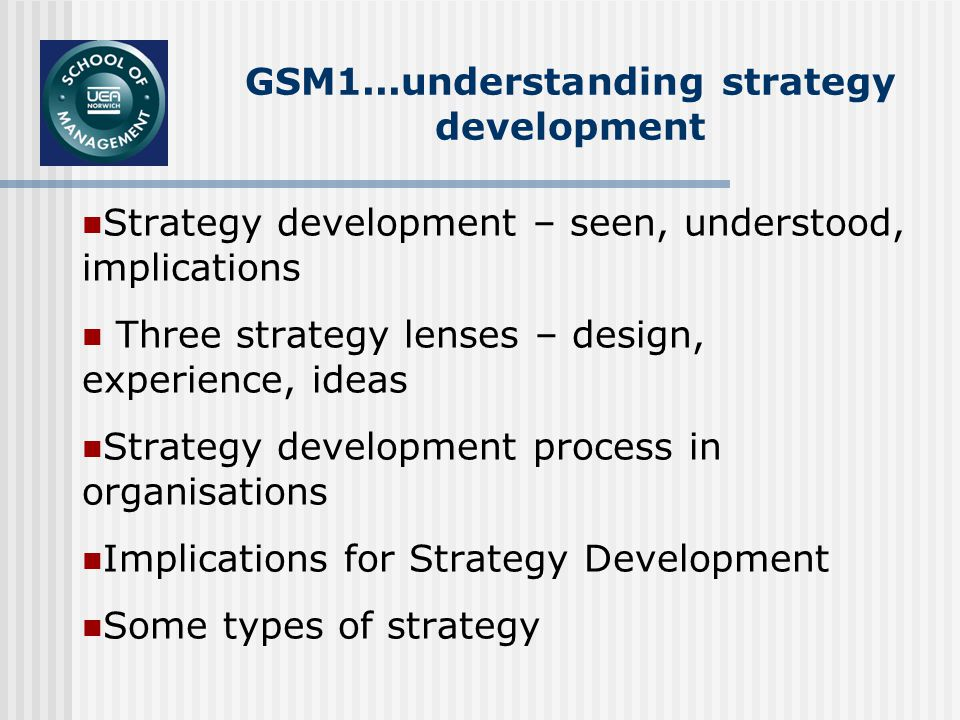 GSM1...understanding strategy development Strategy development – seen, understood, implications Three strategy lenses – design, experience, ideas Strategy development process in organisations Implications for Strategy Development Some types of strategy