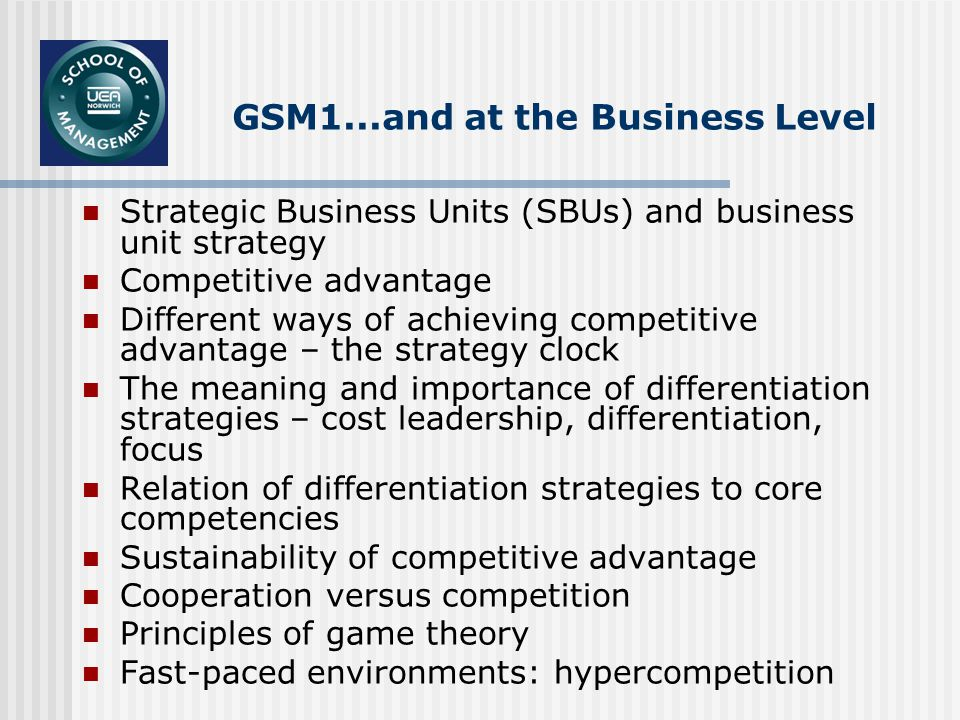 GSM1...and at the Business Level Strategic Business Units (SBUs) and business unit strategy Competitive advantage Different ways of achieving competitive advantage – the strategy clock The meaning and importance of differentiation strategies – cost leadership, differentiation, focus Relation of differentiation strategies to core competencies Sustainability of competitive advantage Cooperation versus competition Principles of game theory Fast-paced environments: hypercompetition