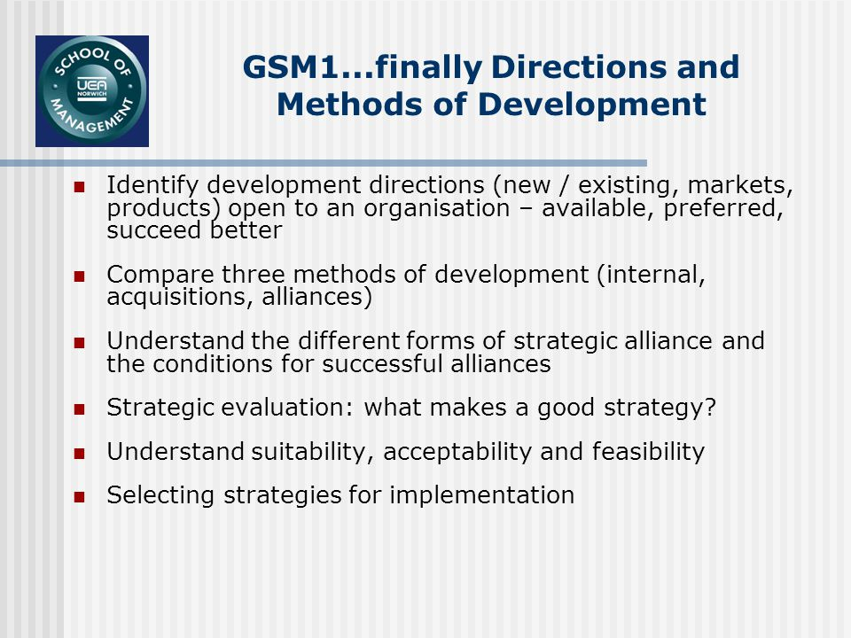 GSM1...finally Directions and Methods of Development Identify development directions (new / existing, markets, products) open to an organisation – available, preferred, succeed better Compare three methods of development (internal, acquisitions, alliances) Understand the different forms of strategic alliance and the conditions for successful alliances Strategic evaluation: what makes a good strategy.