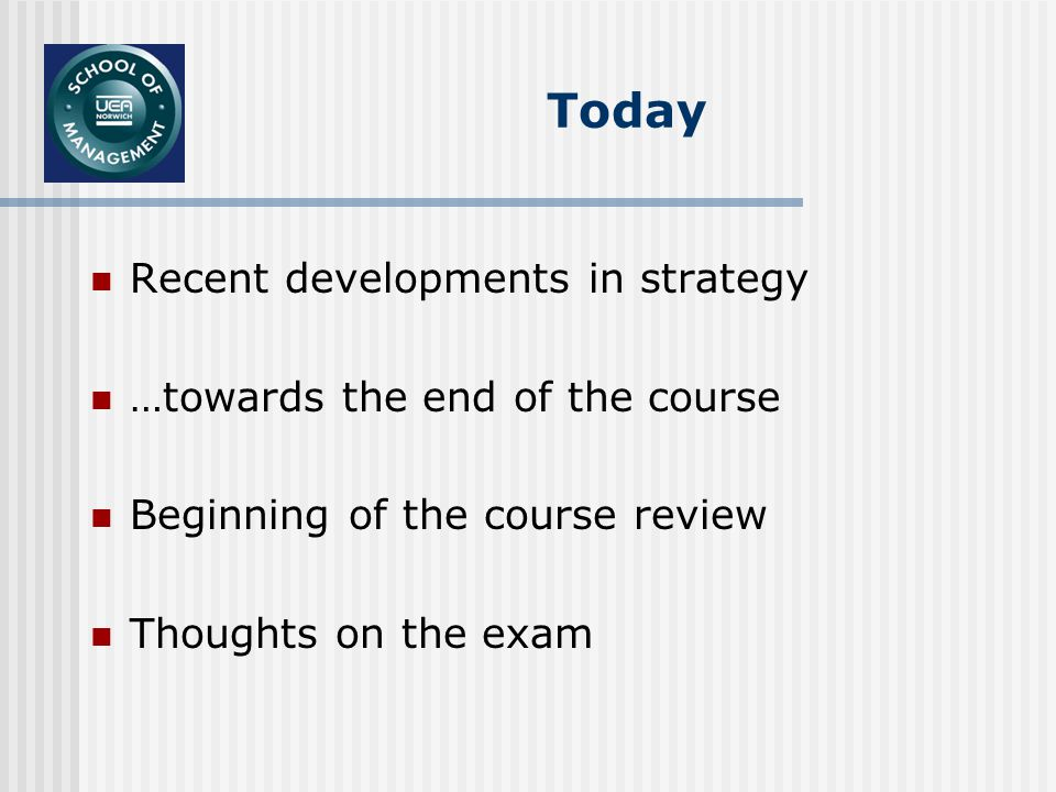 Today Recent developments in strategy …towards the end of the course Beginning of the course review Thoughts on the exam