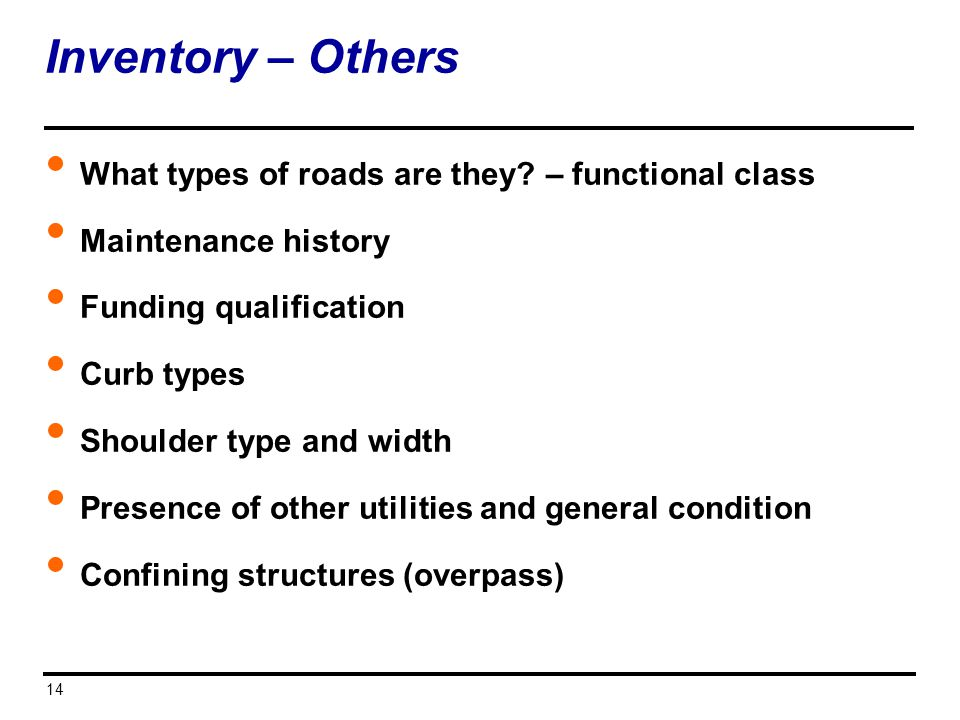 14 Inventory – Others What types of roads are they? – functional class Maintenance history Funding qualification Curb types Shoulder type and width Pr