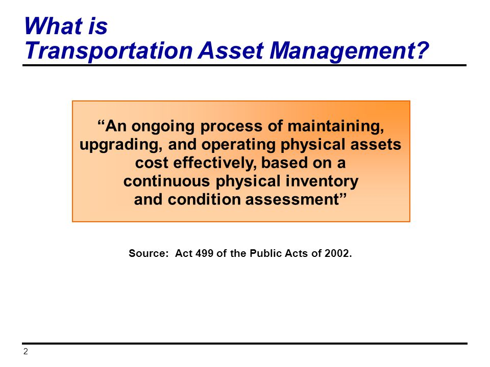2 What is Transportation Asset Management? An ongoing process of maintaining, upgrading, and operating physical assets cost effectively, based on a co
