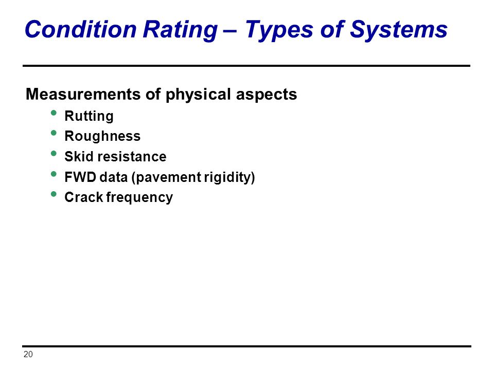 20 Condition Rating – Types of Systems Measurements of physical aspects Rutting Roughness Skid resistance FWD data (pavement rigidity) Crack frequency