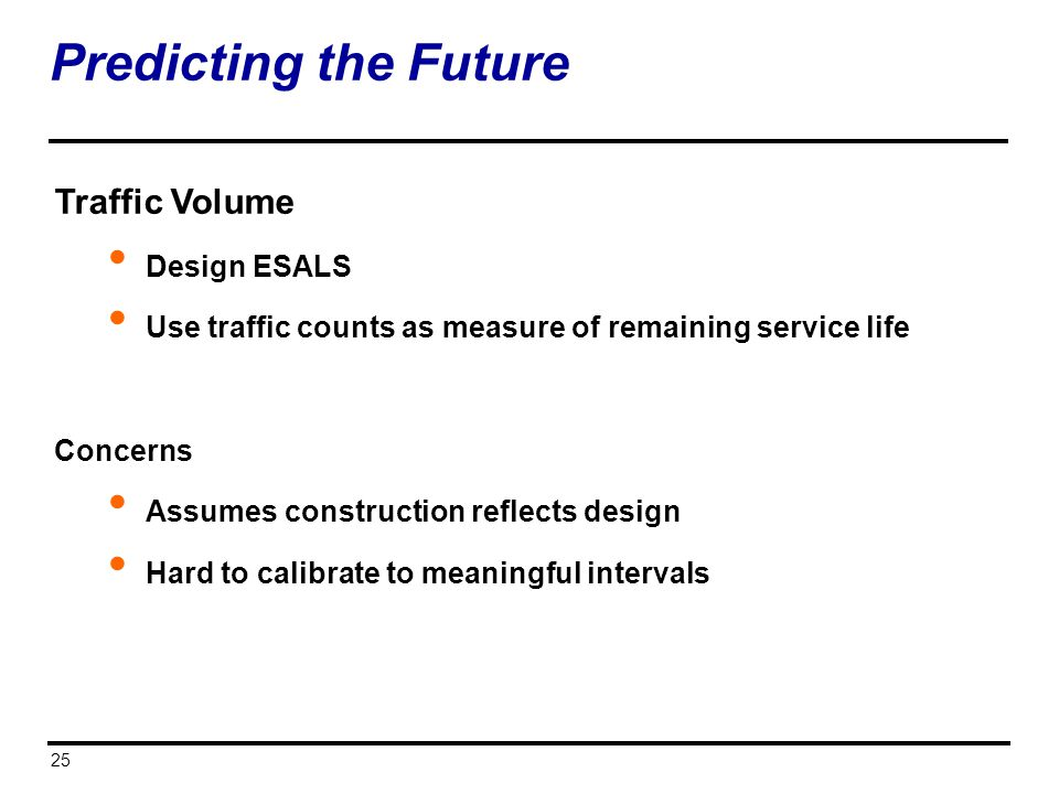 25 Predicting the Future Traffic Volume Design ESALS Use traffic counts as measure of remaining service life Concerns Assumes construction reflects de