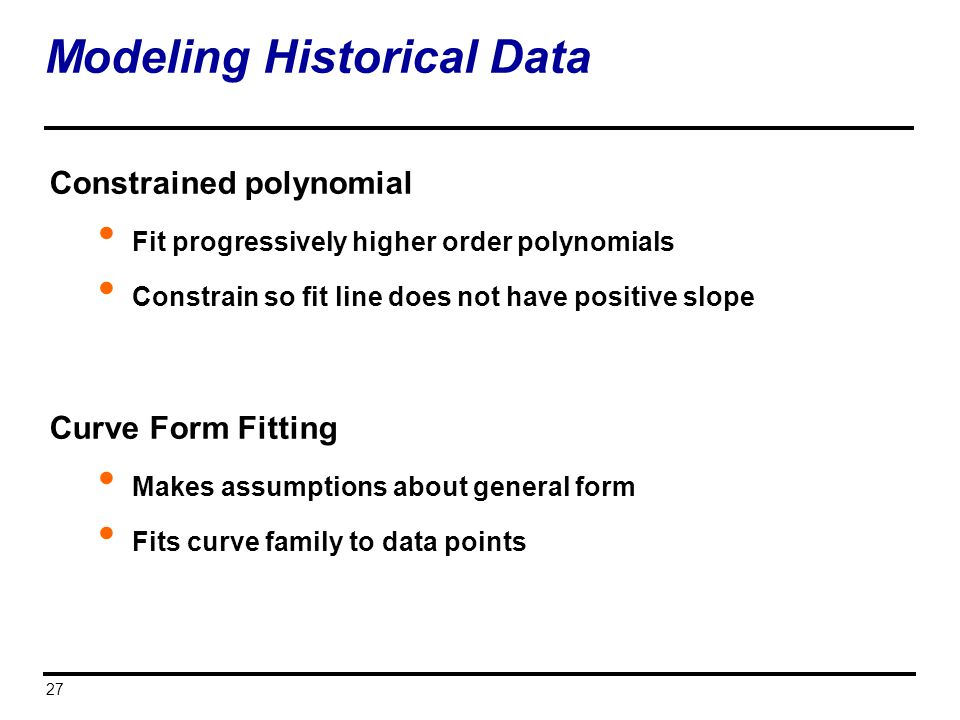 27 Modeling Historical Data Constrained polynomial Fit progressively higher order polynomials Constrain so fit line does not have positive slope Curve
