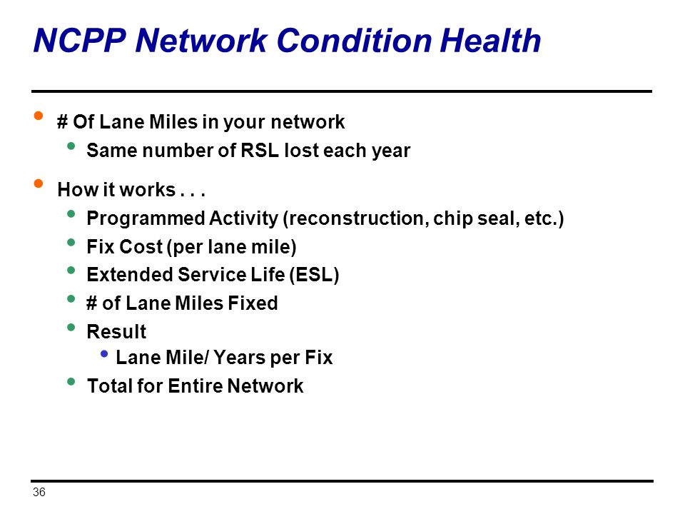 36 NCPP Network Condition Health # Of Lane Miles in your network Same number of RSL lost each year How it works... Programmed Activity (reconstruction