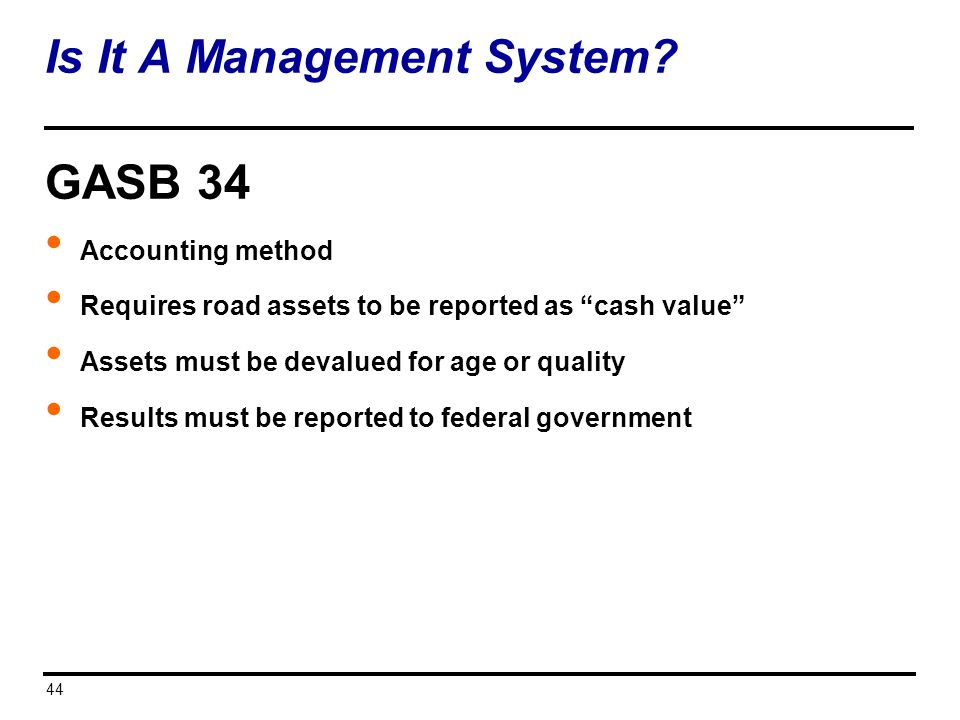 Is It A Management System? 44 GASB 34 Accounting method Requires road assets to be reported as cash value Assets must be devalued for age or quality R