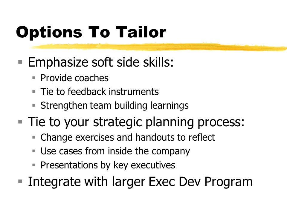 Options To Tailor Emphasize soft side skills: Provide coaches Tie to feedback instruments Strengthen team building learnings Tie to your strategic pla