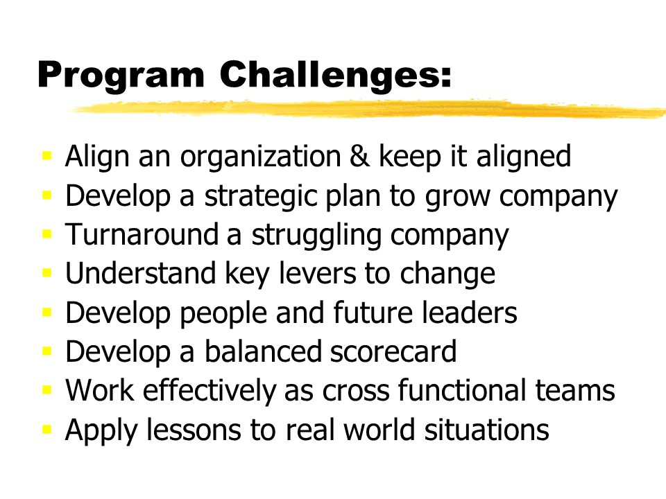 Program Challenges: Align an organization & keep it aligned Develop a strategic plan to grow company Turnaround a struggling company Understand key levers to change Develop people and future leaders Develop a balanced scorecard Work effectively as cross functional teams Apply lessons to real world situations