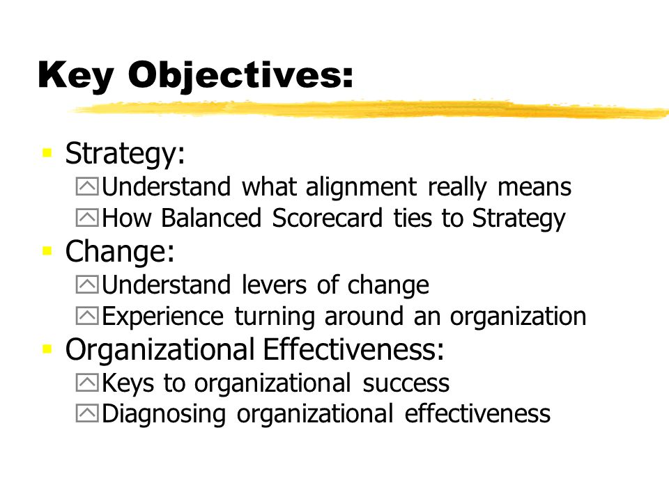 Key Objectives: Strategy: yUnderstand what alignment really means yHow Balanced Scorecard ties to Strategy Change: yUnderstand levers of change yExperience turning around an organization Organizational Effectiveness: yKeys to organizational success yDiagnosing organizational effectiveness