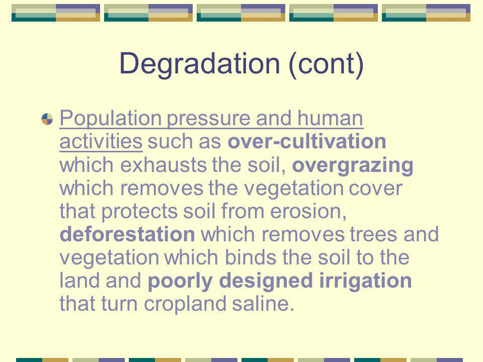 Degradation (cont) Population pressure and human activities such as over-cultivation which exhausts the soil, overgrazing which removes the vegetation