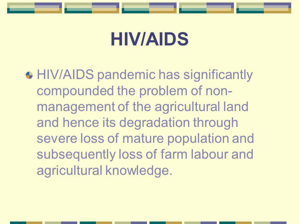 HIV/AIDS HIV/AIDS pandemic has significantly compounded the problem of non- management of the agricultural land and hence its degradation through seve