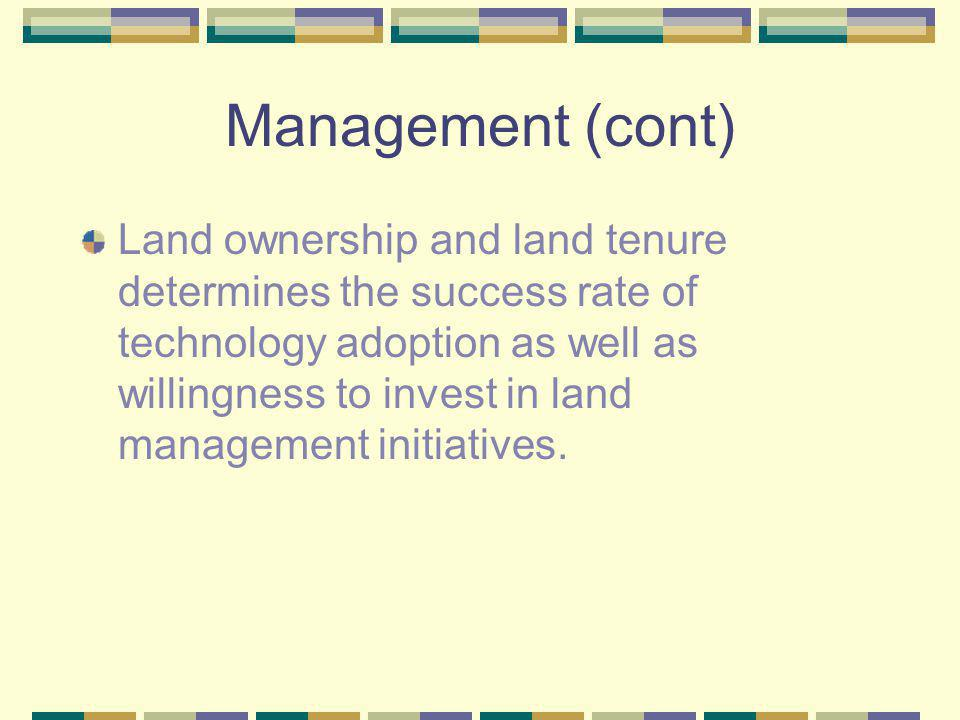 Management (cont) Land ownership and land tenure determines the success rate of technology adoption as well as willingness to invest in land managemen