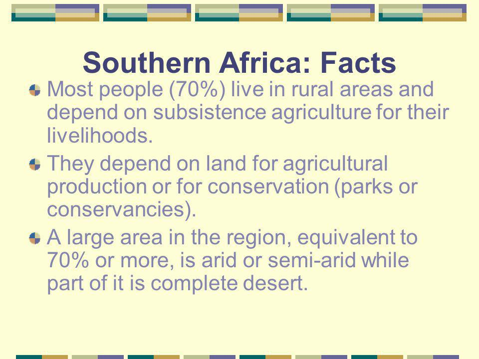 Southern Africa: Facts Most people (70%) live in rural areas and depend on subsistence agriculture for their livelihoods. They depend on land for agri
