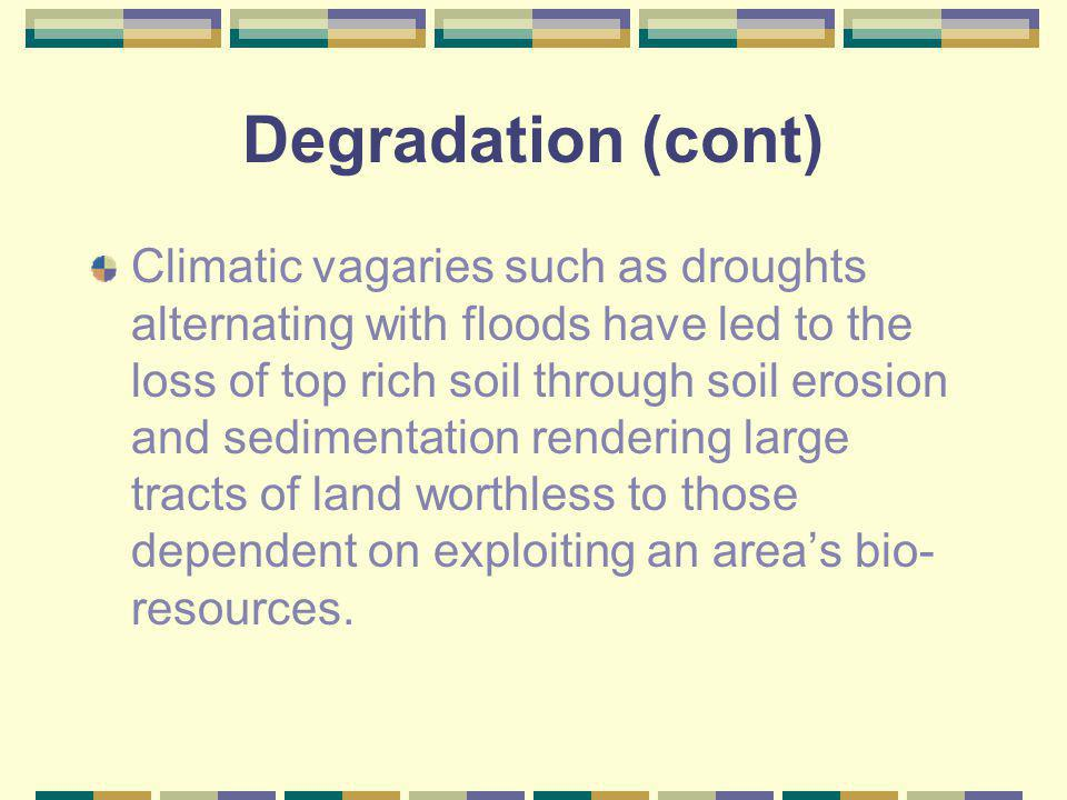 Degradation (cont) Climatic vagaries such as droughts alternating with floods have led to the loss of top rich soil through soil erosion and sedimenta