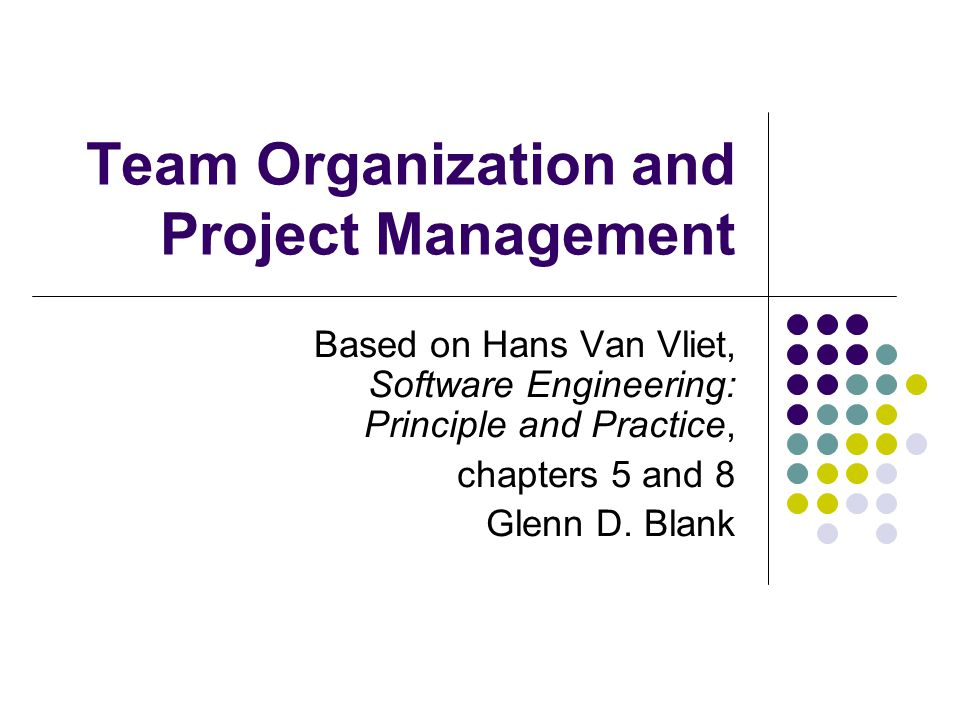 Team Organization and Project Management Based on Hans Van Vliet, Software Engineering: Principle and Practice, chapters 5 and 8 Glenn D.